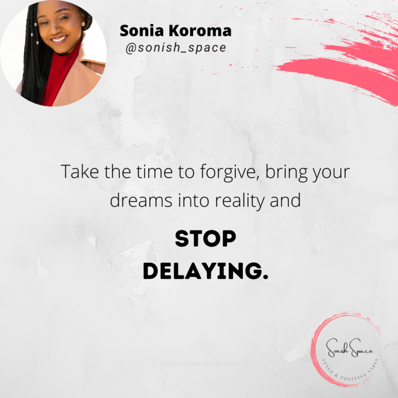 Take the time to forgive, bring your dreams into reality and stop delaying.